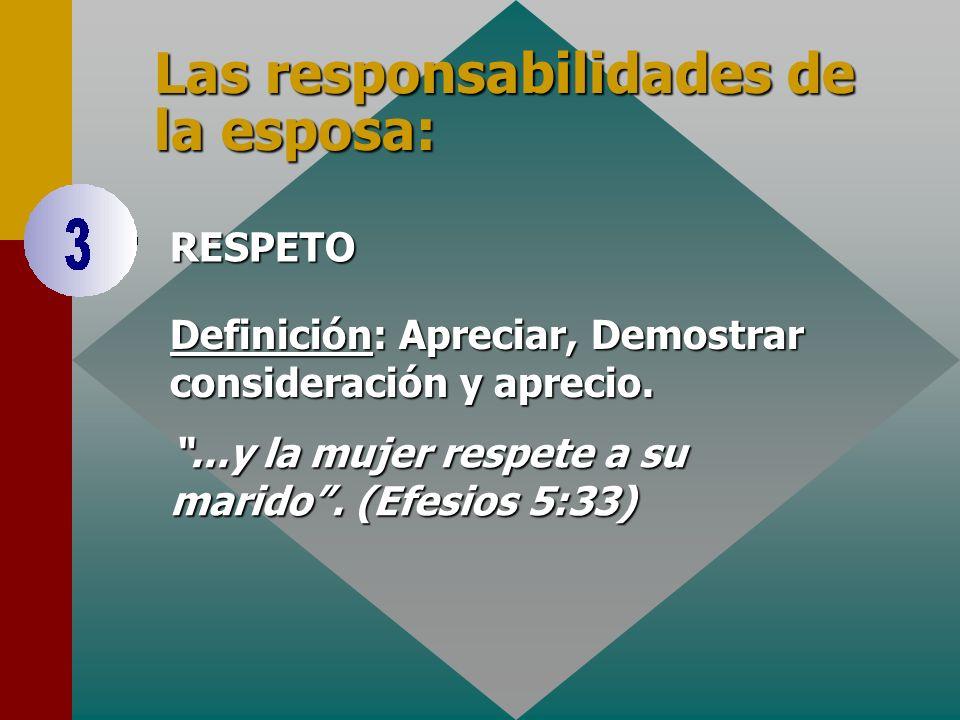 Las responsabilidades de la esposa: RESPETO Definición: Definición: Apreciar, Demostrar consideración y aprecio....y la mujer respete a su marido. (Ef