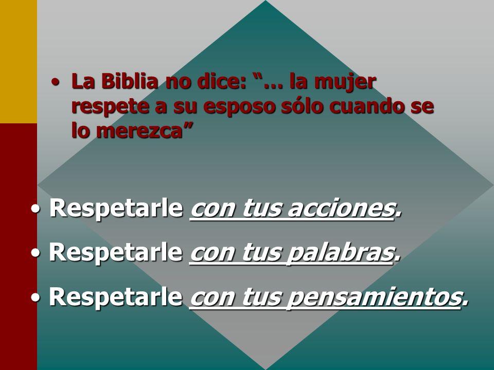 Respetarle con tus acciones. Respetarle con tus palabras. Respetarle con tus pensamientos. LaLa Biblia no dice: … la mujer respete a su esposo sólo cu