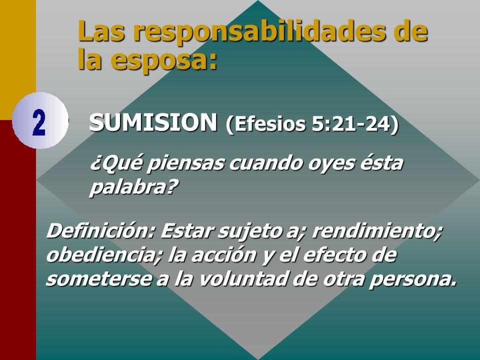 SUMISION (Efesios 5:21-24) Las responsabilidades de la esposa: ¿Qué piensas cuando oyes ésta palabra? Definición: Estar sujeto a; rendimiento; obedien