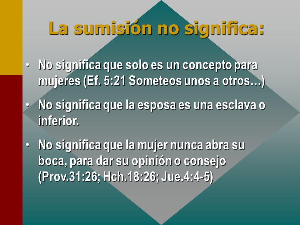 La sumisión no significa: No significa que solo es un concepto para mujeres (Ef. 5:21 Someteos unos a otros…) No significa que solo es un concepto par