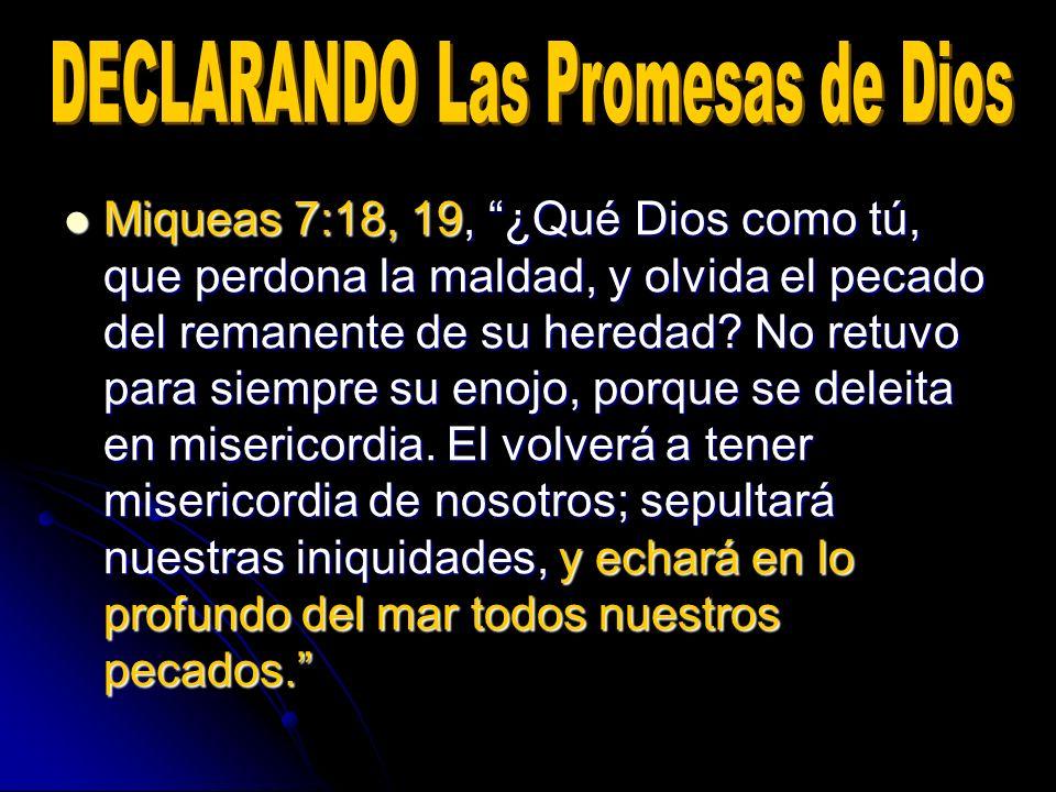Miqueas 7:18, 19, ¿Qué Dios como tú, que perdona la maldad, y olvida el pecado del remanente de su heredad? No retuvo para siempre su enojo, porque se