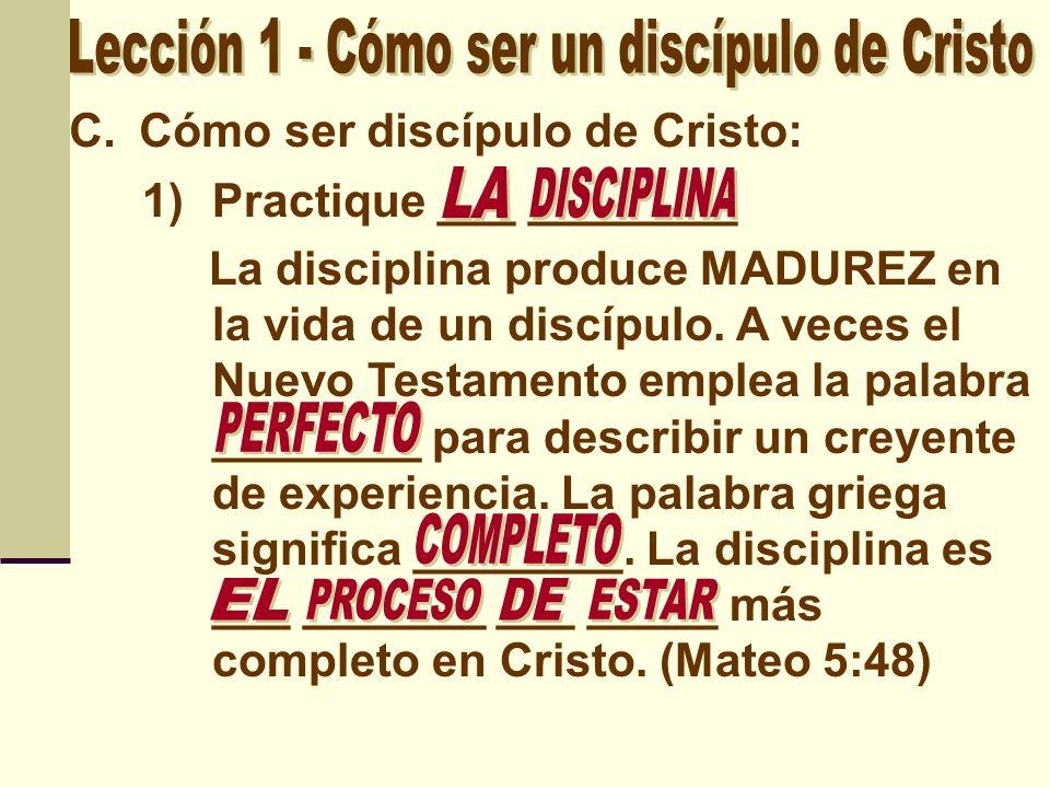 C.Cómo ser discípulo de Cristo: 1)Practique ___ ________ La disciplina produce MADUREZ en la vida de un discípulo. A veces el Nuevo Testamento emplea