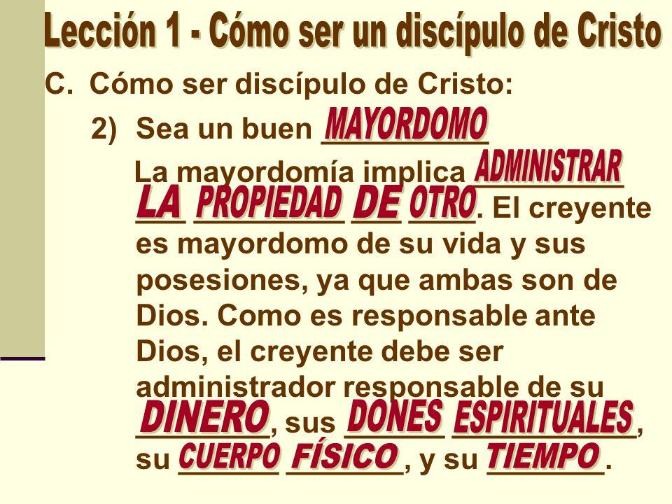 C.Cómo ser discípulo de Cristo: 2)Sea un buen __________ La mayordomía implica _________ ___ _________ ___ ____. El creyente es mayordomo de su vida y