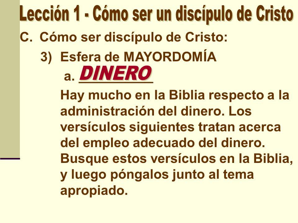 C.Cómo ser discípulo de Cristo: 3)Esfera de MAYORDOMÍA a. __________ Hay mucho en la Biblia respecto a la administración del dinero. Los versículos si