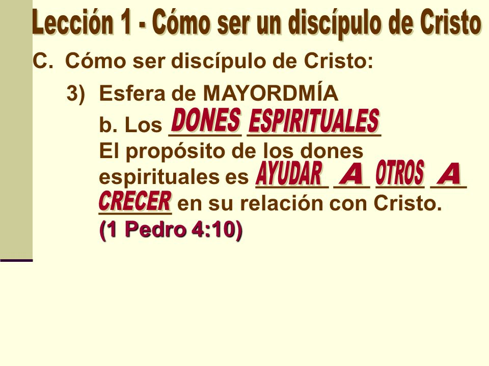 C.Cómo ser discípulo de Cristo: 3)Esfera de MAYORDMÍA (1 Pedro 4:10) b. Los ______ ___________ El propósito de los dones espirituales es ______ ___ __