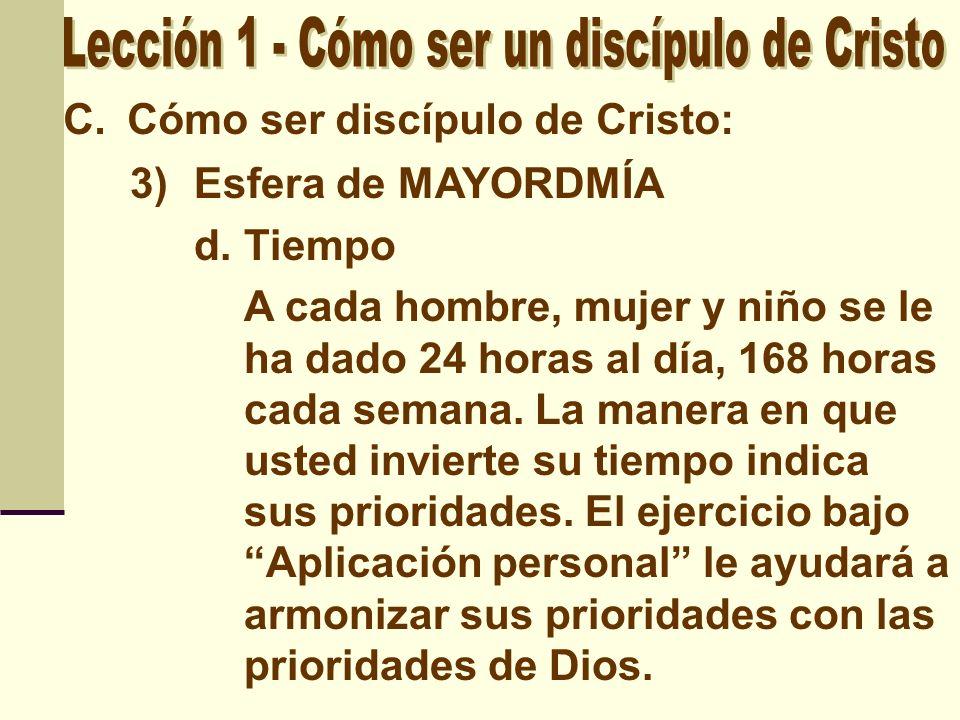 C.Cómo ser discípulo de Cristo: 3)Esfera de MAYORDMÍA d. Tiempo A cada hombre, mujer y niño se le ha dado 24 horas al día, 168 horas cada semana. La m