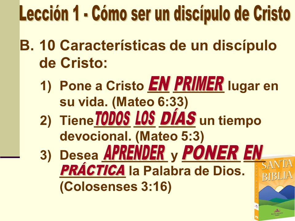 B.10 Características de un discípulo de Cristo: 1)Pone a Cristo ___ _______ lugar en su vida. (Mateo 6:33) 2)Tiene_____ ___ _____ un tiempo devocional