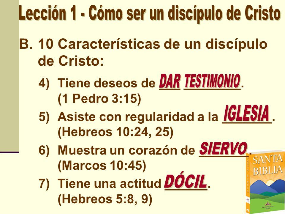 B.10 Características de un discípulo de Cristo: 4)Tiene deseos de ___ ________. (1 Pedro 3:15) 5)Asiste con regularidad a la _______. (Hebreos 10:24,