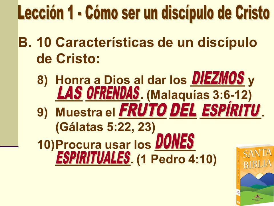 B.10 Características de un discípulo de Cristo: 8)Honra a Dios al dar los ________ y ____ ________. (Malaquías 3:6-12) 9)Muestra el _______ ____ _____