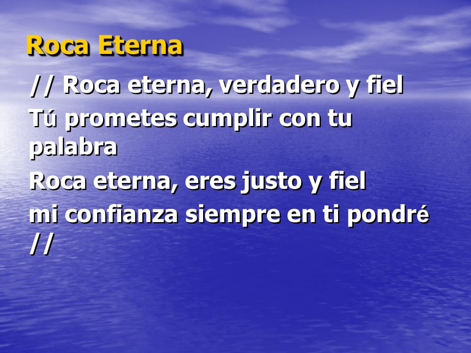 Roca Eterna // Roca eterna, verdadero y fiel T ú prometes cumplir con tu palabra Roca eterna, eres justo y fiel mi confianza siempre en ti pondr é // // Roca eterna, verdadero y fiel T ú prometes cumplir con tu palabra Roca eterna, eres justo y fiel mi confianza siempre en ti pondr é //
