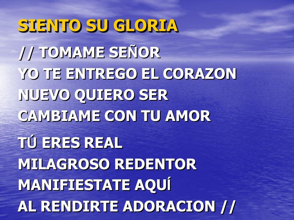 SIENTO SU GLORIA // TOMAME SE Ñ OR YO TE ENTREGO EL CORAZON NUEVO QUIERO SER CAMBIAME CON TU AMOR T Ú ERES REAL MILAGROSO REDENTOR MANIFIESTATE AQU Í AL RENDIRTE ADORACION // // TOMAME SE Ñ OR YO TE ENTREGO EL CORAZON NUEVO QUIERO SER CAMBIAME CON TU AMOR T Ú ERES REAL MILAGROSO REDENTOR MANIFIESTATE AQU Í AL RENDIRTE ADORACION //
