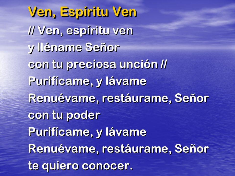 Ven, Espíritu Ven // Ven, espíritu ven y lléname Señor con tu preciosa unción // Purifícame, y lávame Renuévame, restáurame, Señor con tu poder Purifícame, y lávame Renuévame, restáurame, Señor te quiero conocer.