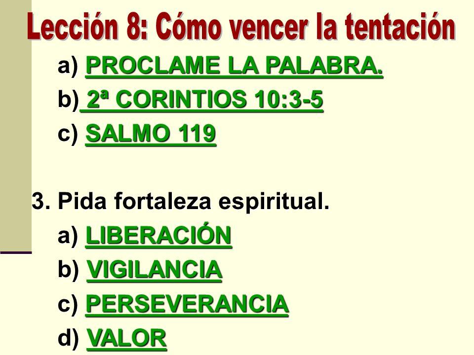 a) PROCLAME LA PALABRA. a) PROCLAME LA PALABRA. b) 2ª CORINTIOS 10:3-5 b) 2ª CORINTIOS 10:3-5 c) SALMO 119 c) SALMO 119 3. Pida fortaleza espiritual.