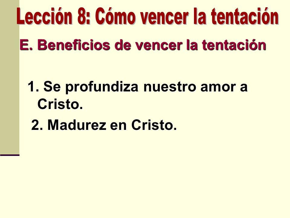 E. Beneficios de vencer la tentación 1. Se profundiza nuestro amor a Cristo. 1. Se profundiza nuestro amor a Cristo. 2. Madurez en Cristo. 2. Madurez