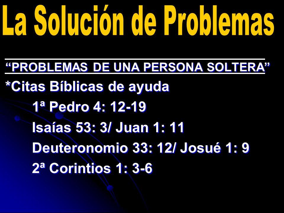 PROBLEMAS DE UNA PERSONA SOLTERA *Citas Bíblicas de ayuda 1ª Pedro 4: 12-19 Isaías 53: 3/ Juan 1: 11 Deuteronomio 33: 12/ Josué 1: 9 2ª Corintios 1: 3