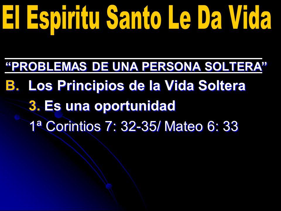 PROBLEMAS DE UNA PERSONA SOLTERA B. B.Los Principios de la Vida Soltera 3. Es una oportunidad 1ª Corintios 7: 32-35/ Mateo 6: 33 PROBLEMAS DE UNA PERS