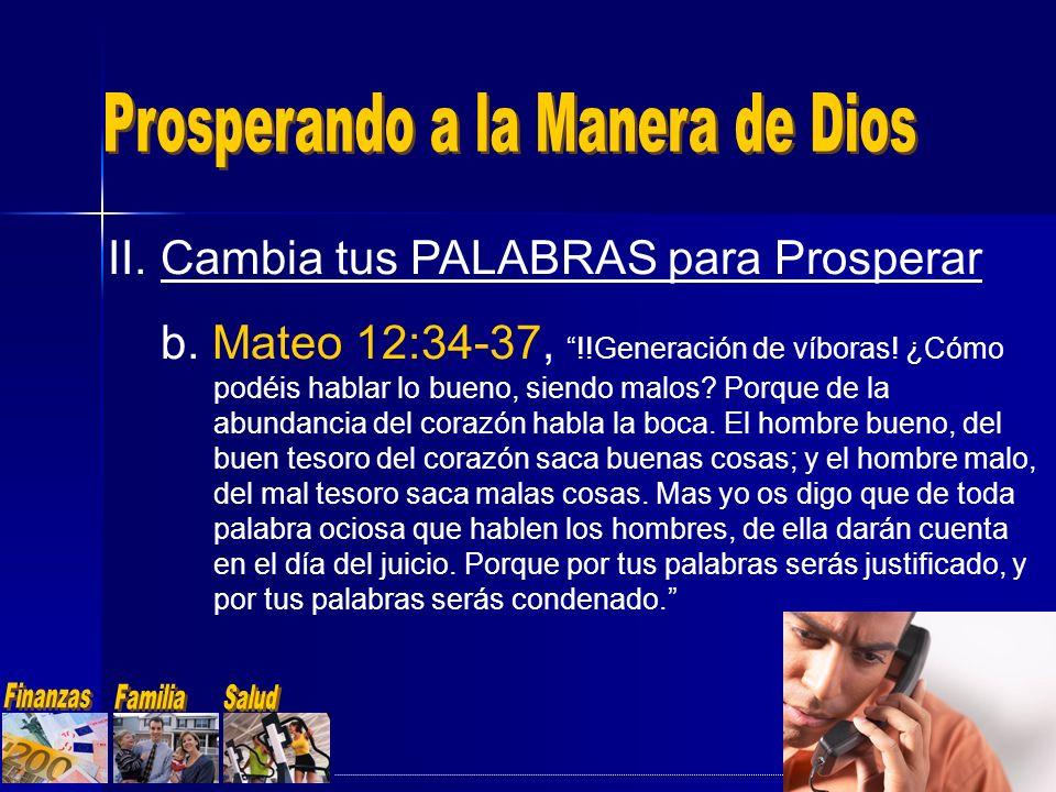 II.Cambia tus PALABRAS para Prosperar b. Mateo 12:34-37, !!Generación de víboras! ¿Cómo podéis hablar lo bueno, siendo malos? Porque de la abundancia