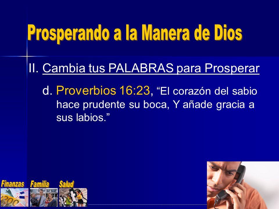 II.Cambia tus PALABRAS para Prosperar d. Proverbios 16:23, El corazón del sabio hace prudente su boca, Y añade gracia a sus labios.