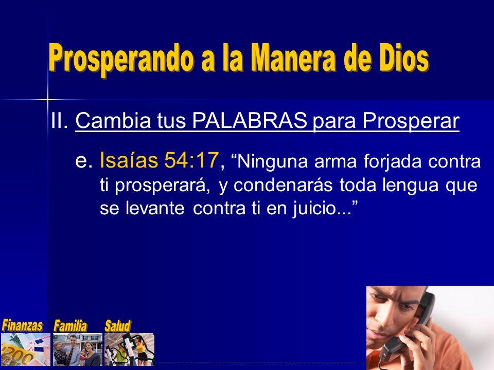 II.Cambia tus PALABRAS para Prosperar e. Isaías 54:17, Ninguna arma forjada contra ti prosperará, y condenarás toda lengua que se levante contra ti en