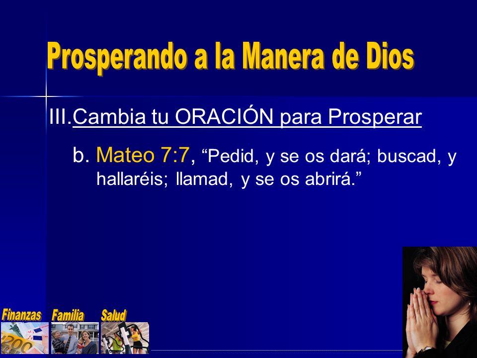 III.Cambia tu ORACIÓN para Prosperar b. Mateo 7:7, Pedid, y se os dará; buscad, y hallaréis; llamad, y se os abrirá.