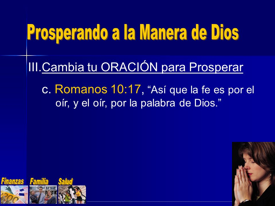 III.Cambia tu ORACIÓN para Prosperar c. Romanos 10:17, Así que la fe es por el oír, y el oír, por la palabra de Dios.