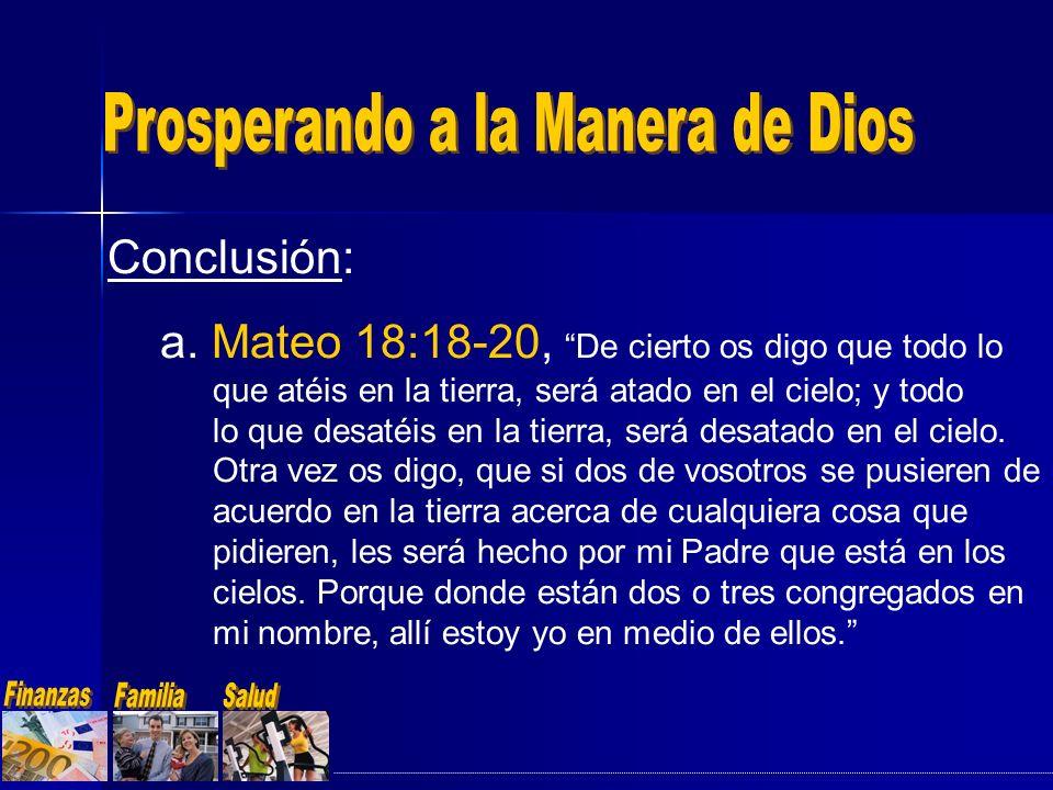 Conclusión: a. Mateo 18:18-20, De cierto os digo que todo lo que atéis en la tierra, será atado en el cielo; y todo lo que desatéis en la tierra, será