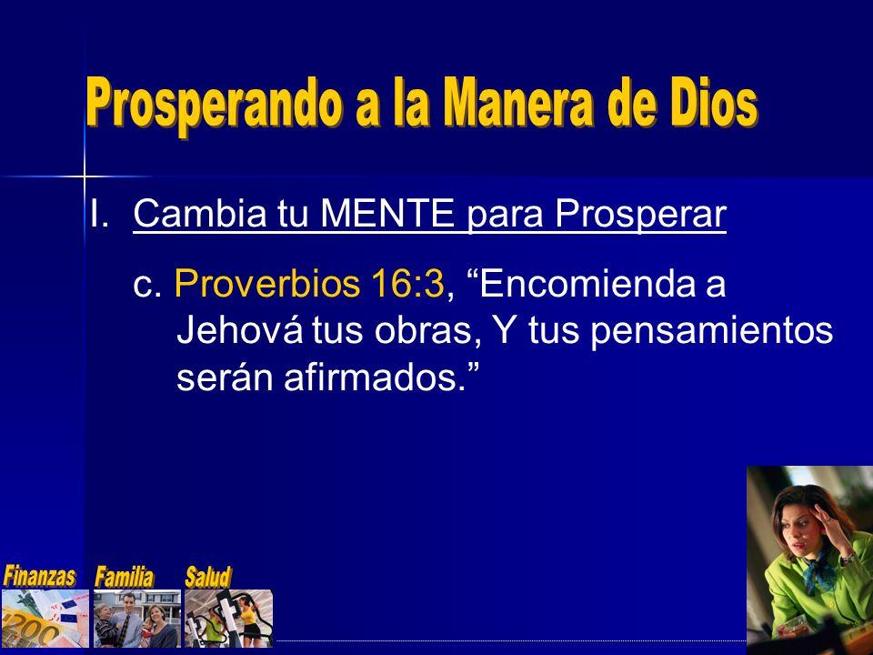I.Cambia tu MENTE para Prosperar c. Proverbios 16:3, Encomienda a Jehová tus obras, Y tus pensamientos serán afirmados.