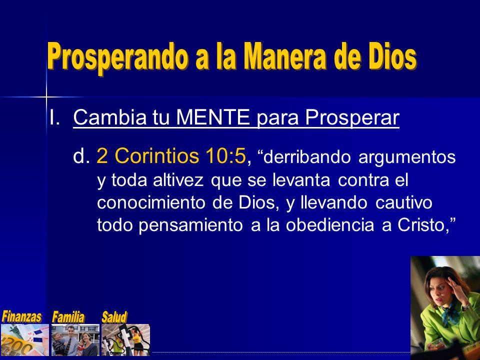 I.Cambia tu MENTE para Prosperar d. 2 Corintios 10:5, derribando argumentos y toda altivez que se levanta contra el conocimiento de Dios, y llevando c
