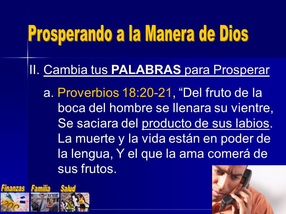 II.Cambia tus PALABRAS para Prosperar a. Proverbios 18:20-21, Del fruto de la boca del hombre se llenara su vientre, Se saciara del producto de sus la