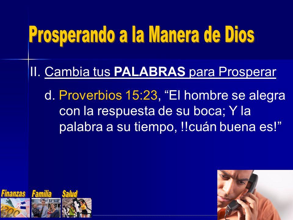 II.Cambia tus PALABRAS para Prosperar d. Proverbios 15:23, El hombre se alegra con la respuesta de su boca; Y la palabra a su tiempo, !!cuán buena es!