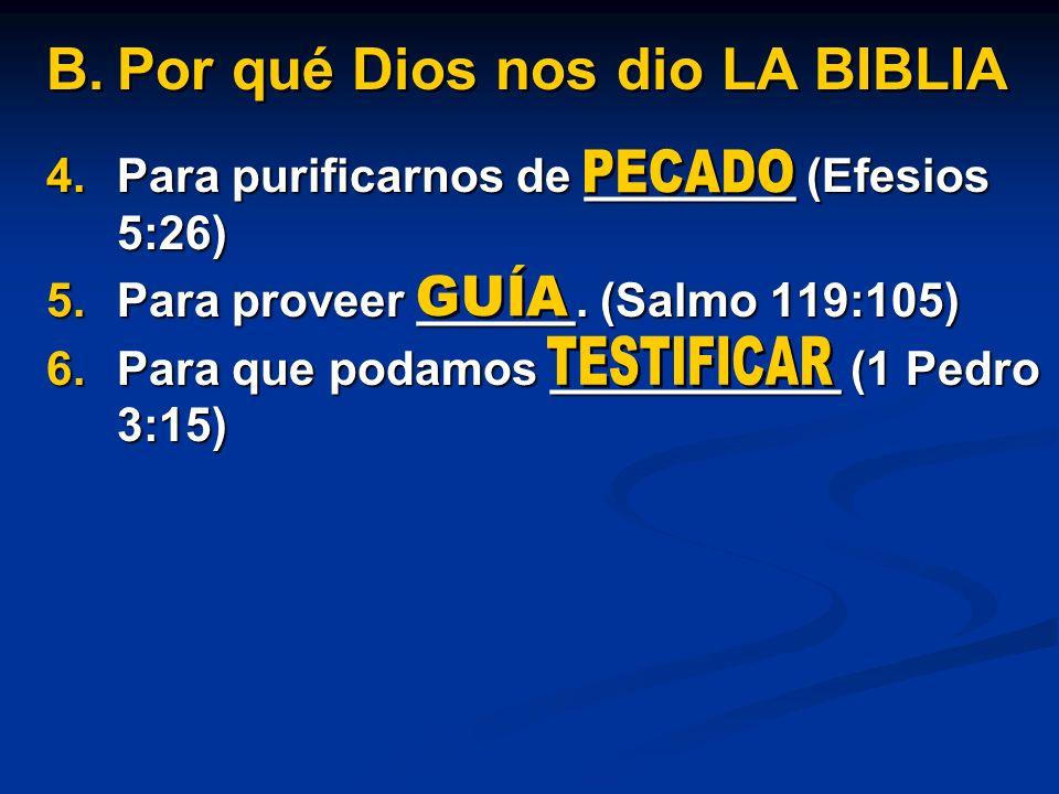 4.Para purificarnos de ________ (Efesios 5:26) 5.Para proveer ______. (Salmo 119:105) 6.Para que podamos ___________ (1 Pedro 3:15) B.Por qué Dios nos