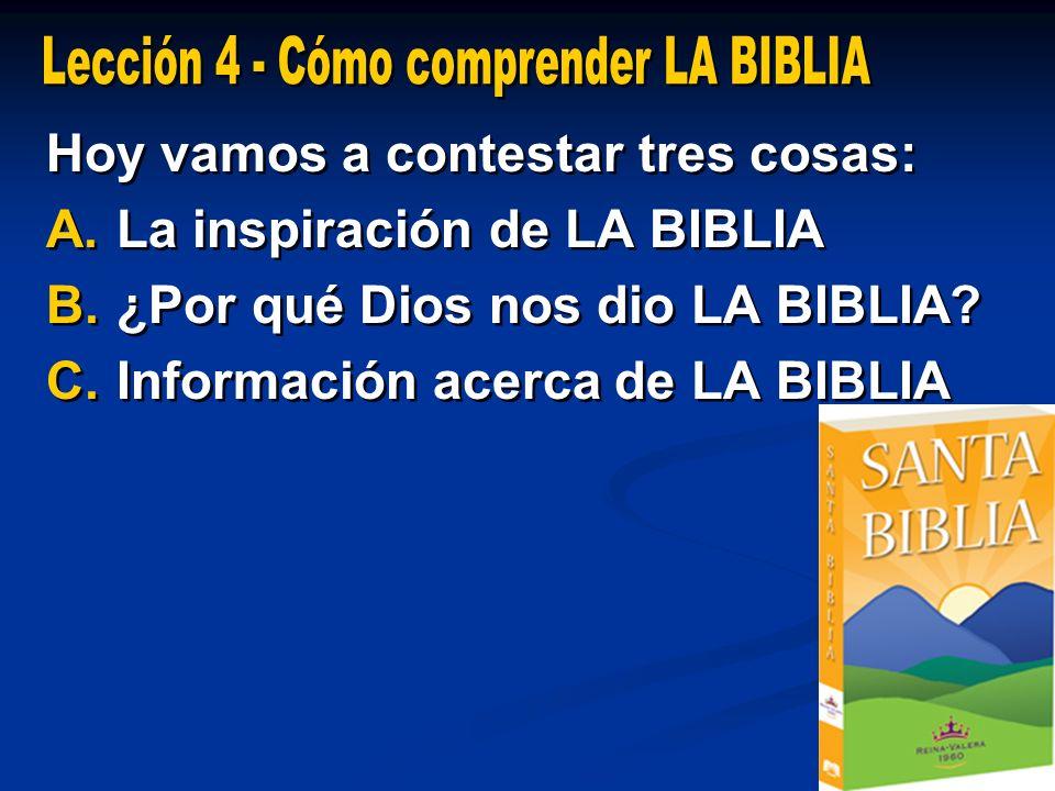 Hoy vamos a contestar tres cosas: A. A.La inspiración de LA BIBLIA B. B.¿Por qué Dios nos dio LA BIBLIA? C. C.Información acerca de LA BIBLIA Hoy vamo