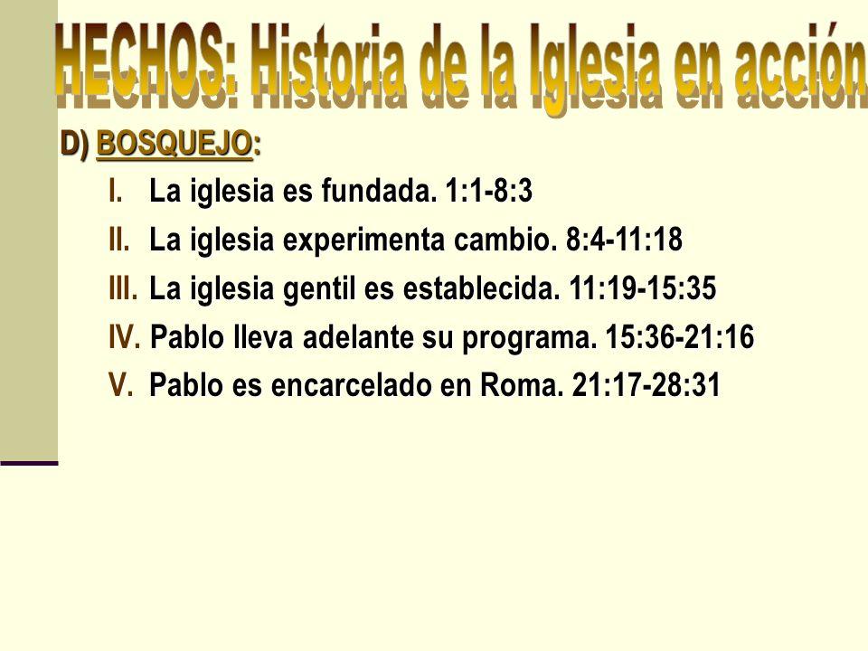 D) BOSQUEJO: I. La iglesia es fundada. 1:1-8:3 II. La iglesia experimenta cambio. 8:4-11:18 III. La iglesia gentil es establecida. 11:19-15:35 IV. Pab