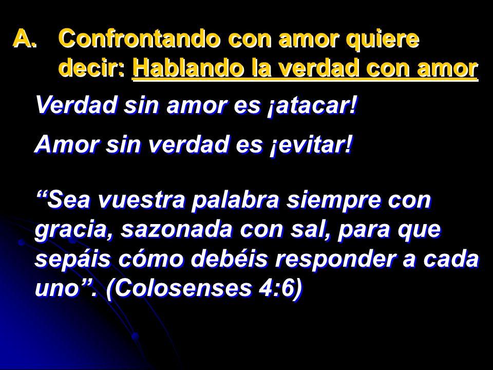 A. A.Confrontando con amor quiere decir: Hablando la verdad con amor Verdad sin amor es ¡atacar! Verdad sin amor es ¡atacar! Sea vuestra palabra siemp