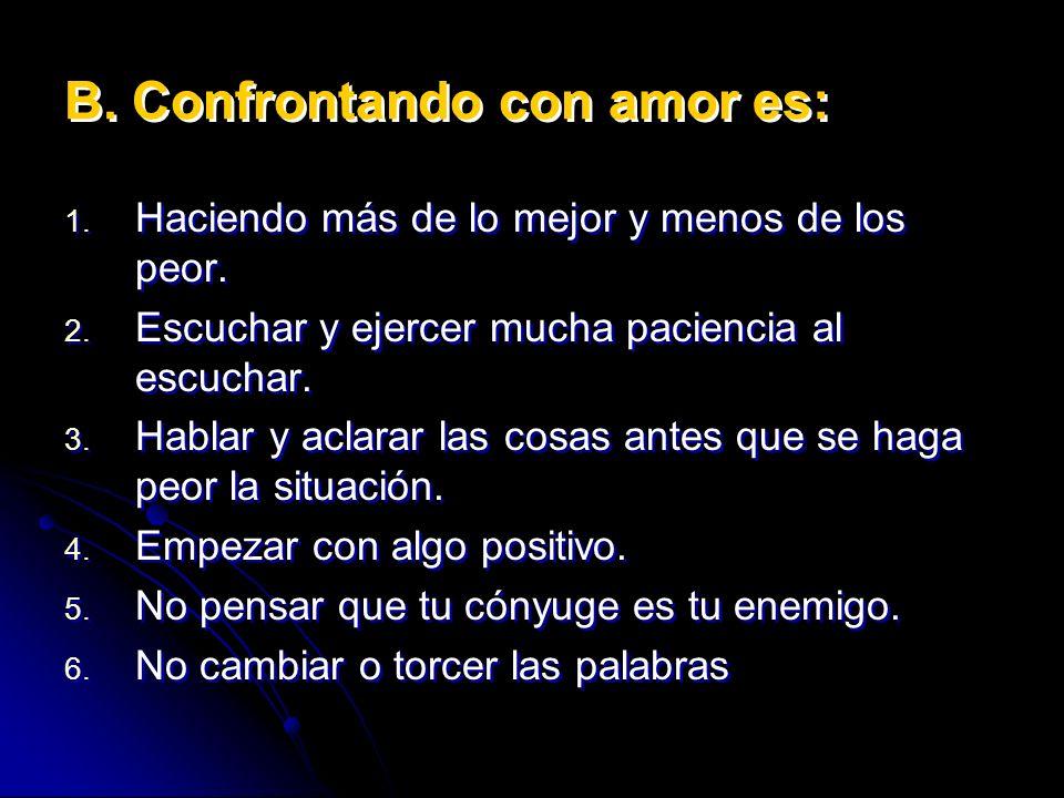 B. Confrontando con amor es: 1. 1. Haciendo más de lo mejor y menos de los peor. 2. 2. Escuchar y ejercer mucha paciencia al escuchar. 3. 3. Hablar y