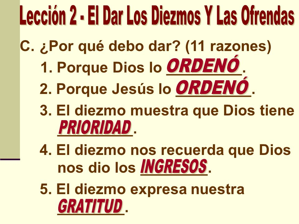 C.¿Por qué debo dar? (11 razones) 1. Porque Dios lo _________. 2. Porque Jesús lo _________. 3. El diezmo muestra que Dios tiene _________. 4. El diez