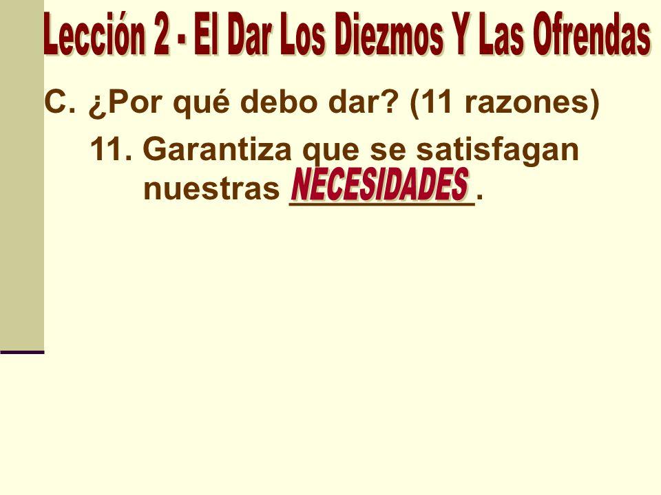 C.¿Por qué debo dar? (11 razones) 11. Garantiza que se satisfagan nuestras __________.