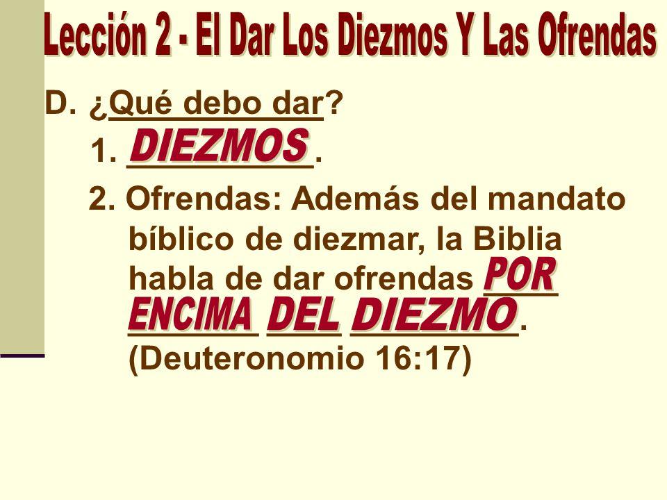D.¿Qué debo dar? 1. __________. 2. Ofrendas: Además del mandato bíblico de diezmar, la Biblia habla de dar ofrendas ____ _______ ____ _________. (Deut