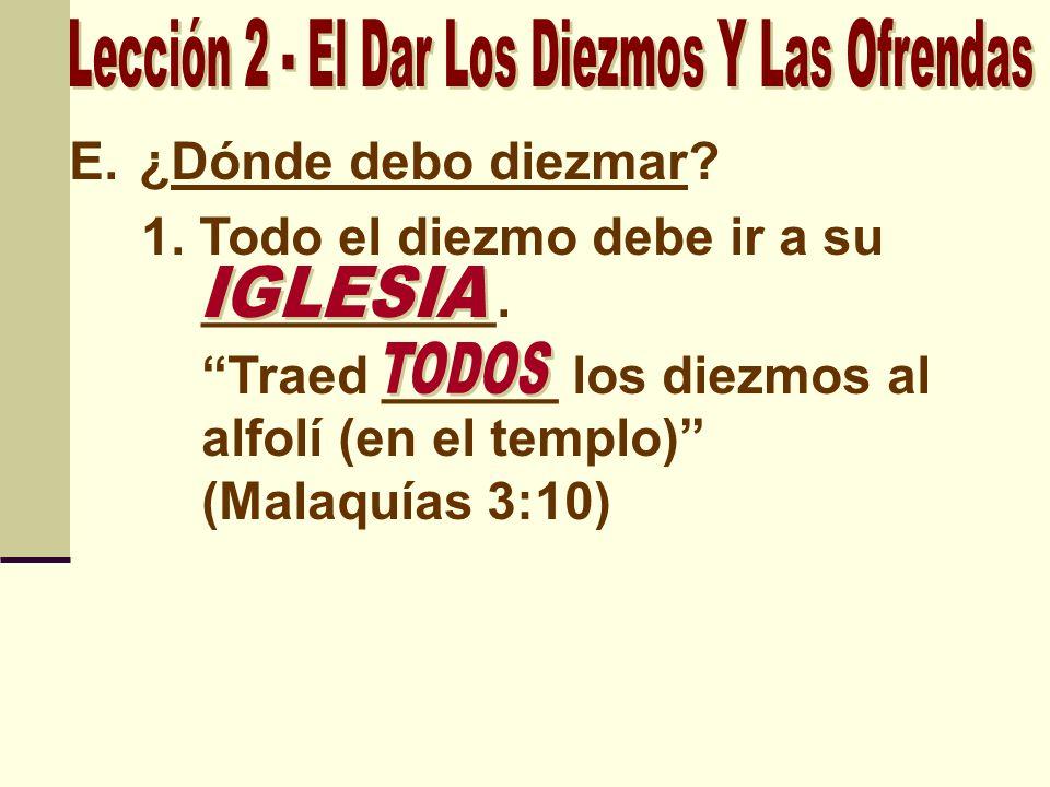 E.¿Dónde debo diezmar? 1. Todo el diezmo debe ir a su __________. Traed ______ los diezmos al alfolí (en el templo) (Malaquías 3:10)