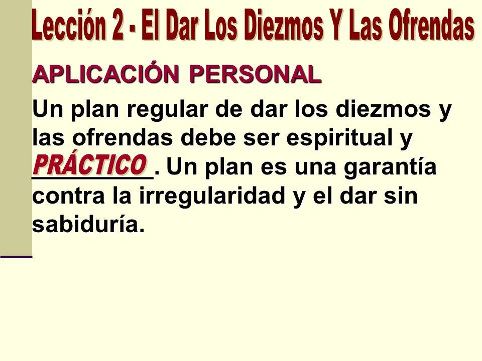 APLICACIÓN PERSONAL Un plan regular de dar los diezmos y las ofrendas debe ser espiritual y _________. Un plan es una garantía contra la irregularidad