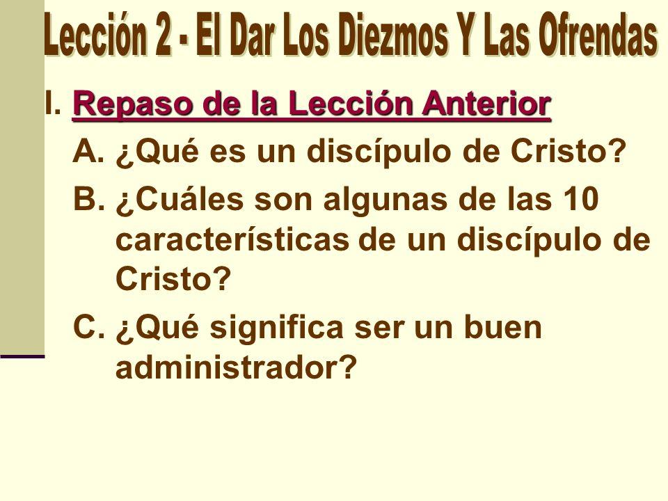 Repaso de la Lección Anterior I. Repaso de la Lección Anterior A.¿Qué es un discípulo de Cristo? B.¿Cuáles son algunas de las 10 características de un