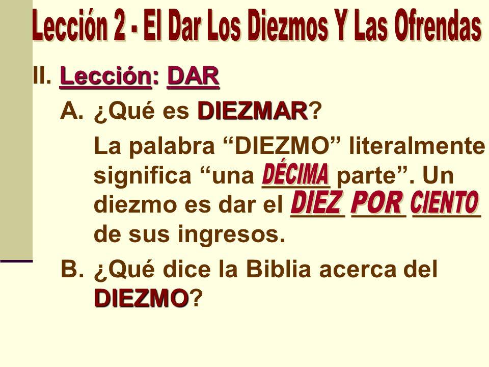 Lección: DAR II. Lección: DAR DIEZMAR A.¿Qué es DIEZMAR? La palabra DIEZMO literalmente significa una _____ parte. Un diezmo es dar el ____ ____ _____
