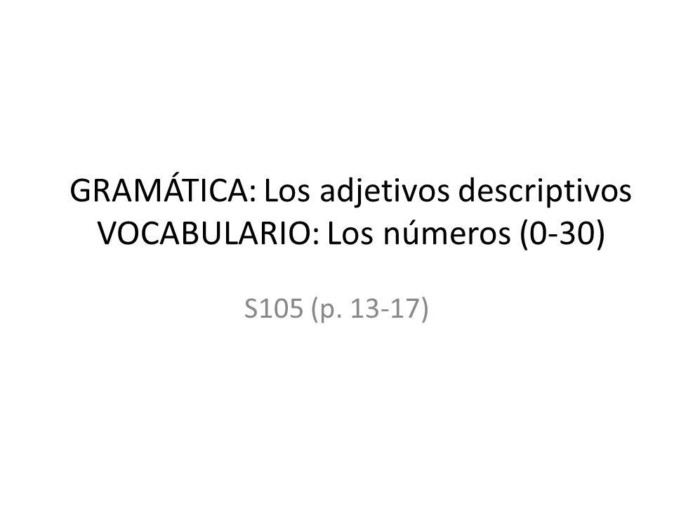 GRAMÁTICA: Los adjetivos descriptivos VOCABULARIO: Los números (0-30) S105 (p. 13-17)