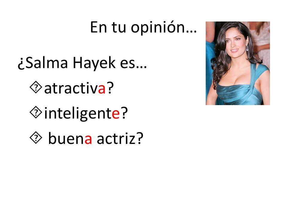 En tu opinión… ¿Salma Hayek es… atractiva? inteligente? buena actriz?