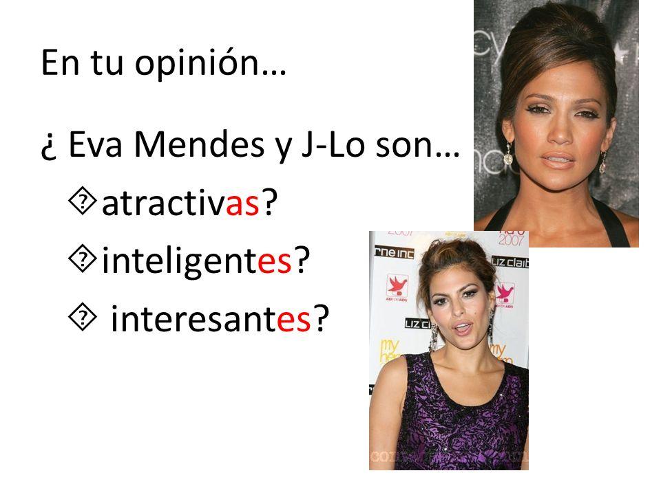 En tu opinión… ¿ Eva Mendes y J-Lo son… atractivas? inteligentes? interesantes?