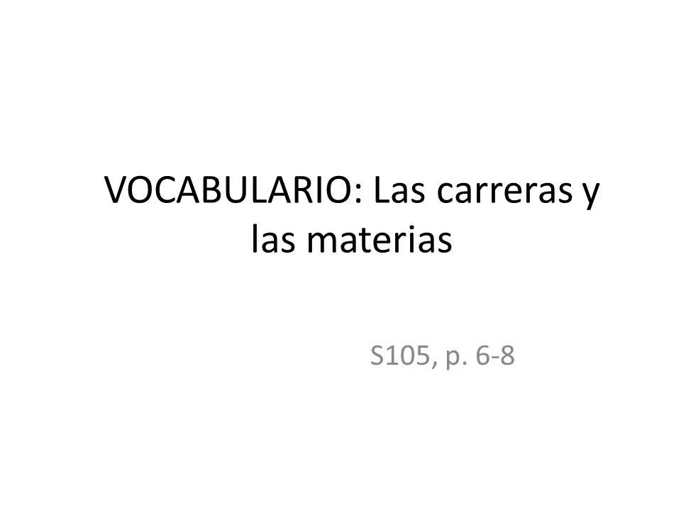 VOCABULARIO: Las carreras y las materias S105, p. 6-8