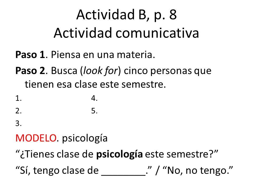 Actividad B, p. 8 Actividad comunicativa Paso 1. Piensa en una materia. Paso 2. Busca (look for) cinco personas que tienen esa clase este semestre. 1.