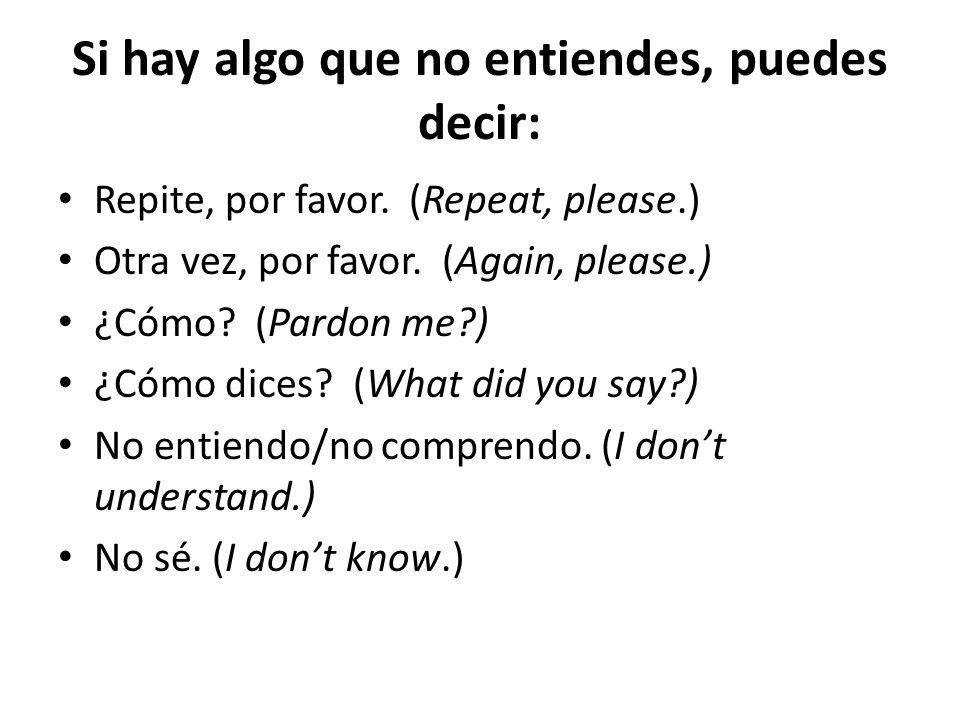 Si hay algo que no entiendes, puedes decir: Repite, por favor. (Repeat, please.) Otra vez, por favor. (Again, please.) ¿Cómo? (Pardon me?) ¿Cómo dices