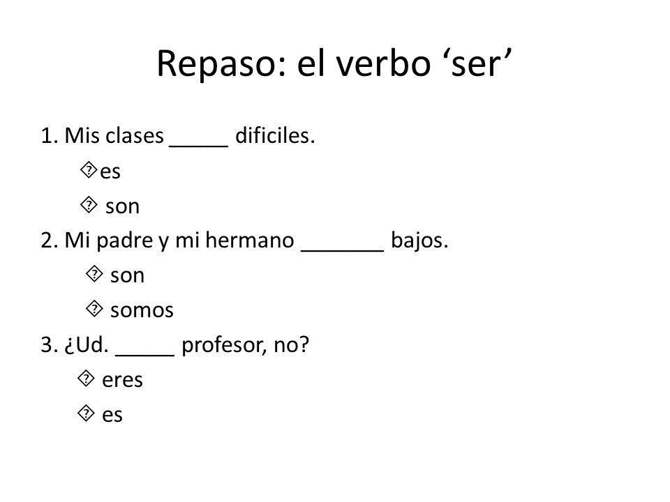 Repaso: el verbo ser 1. Mis clases _____ dificiles. es son 2. Mi padre y mi hermano _______ bajos. son somos 3. ¿Ud. _____ profesor, no? eres es