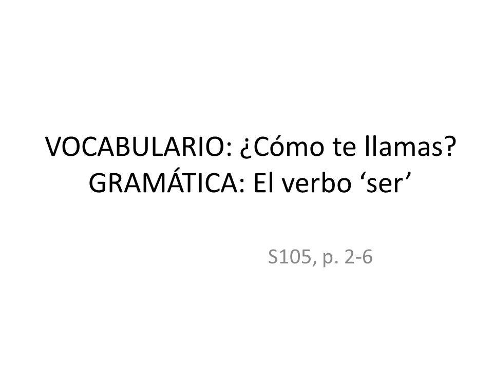 VOCABULARIO: ¿Cómo te llamas? GRAMÁTICA: El verbo ser S105, p. 2-6